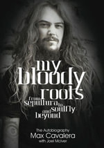 My Bloody Roots : From Sepultura to Soulfly and Beyond: The Autobiography - Joel McIver
