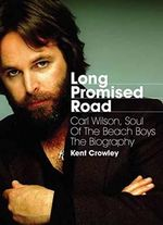 Long Promised Road : Carl Wilson, Soul of the Beach Boys: the Biography - Kent Crowley