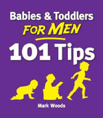 Babies and Toddlers for Men : 101 Tips - Mark Woods
