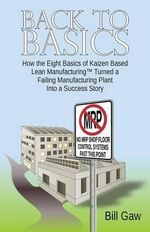 Back to Basics : How the Eight Basics of Kaizen Based Lean Manufacturinga' Turned a Failing Manufacturing Plant into a Success Story - Bill Gaw