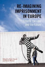Re-Imagining Imprisonment in Europe : Effects, Failures and the Future