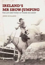 Ireland's Mr Show-Jumping : The Life and Times of Frank McGarry - Anne Holland