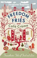 Freedom Fries and Cafe Creme : Transatlantic Tales of Food and Love - Jocelyne Rapinac