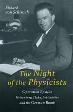 The Night of the Physicists : Operation Epsilon: Heisenberg, Hahn, Weizsacker and the German Bomb - Richard von Schirach