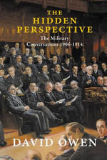 The Hidden Perspective : The Military Conversations of 1906-1914 - David Owen