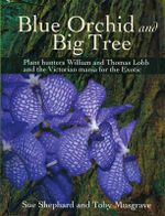 Blue Orchid and Big Tree : Plant Hunters William and Thomas Lobb and the Victorian Mania for the Exotic - Sue Shephard