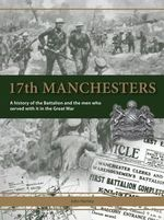 17th Manchesters : A History of the Battalion and the Men Who Served with it in the Great War - John Hartley