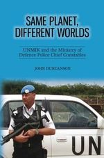 Same Planet, Different Worlds : UNMIK and the Ministry of Defence Police Chief Constables - John Duncanson