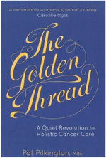 The Golden Thread : A Quiet Revolution in Holistic Cancer Care - Pat Pilkington