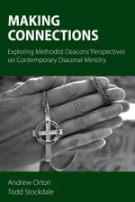 Making Connections : Exploring Methodist Deacons' Perspectives on Contemporary Diaconal Ministry - Andrew Orton