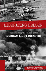 Liberating Belsen : Remembering the Soldiers of the Durham Light Infantry - David Lowther