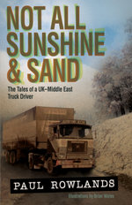 Not All Sunshine & Sand : The Tales of a UKMiddle East Truck Driver - Paul Rowlands