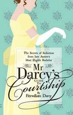 Mr Darcy's Guide to Courtship : The Secrets of Seduction from Jane Austen's Most Eligible Bachelor - Fitzwilliam Darcy