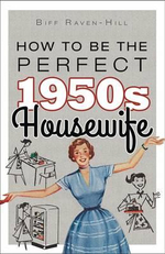 How to be the Perfect 1950s Housewife - Biff Raven-Hill