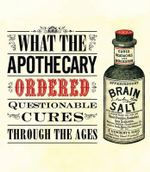 What the Apothecary Ordered : Questionable Cures Through the Ages - Caroline Rance