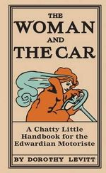 The Woman and the Car : A Chatty Little Handbook for the Edwardian Motoriste - Dorothy Levitt