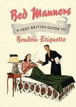 Bed Manners : A Very British Guide to Boudoir Etiquette - Sir Ralph Hopton
