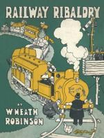 Railway Ribaldry : Being 96 pages of railway humour - W. Heath Robinson