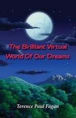The Brilliant Virtual World of Our Dreams - Terence  Paul Fagan