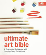 Ultimate Art Bible : A Complete Reference with Step-by-step Techniques