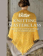 Knitting Masterclass : with Over 20 Technical Workshops and 15 Beautiful Patterns - The Knitter
