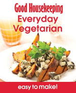 Everyday Vegetarian : Good Housekeeping - Easy to Make! Over 100 Triple-Tested Recipes - Good Housekeeping Institute