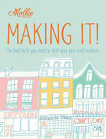Mollie Makes: Making It! : The hard facts you need to start your own business - Clare Kelly