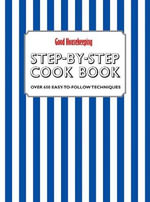 Good Housekeeping Step-by-Step Cookbook : Over 650 Easy-To-Follow Techniques - Good Housekeeping Institute