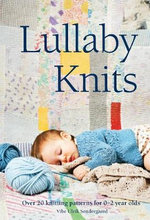 Lullaby Knits : Over 20 Knitting Patterns for 0-2 Year Olds - Vibe Ulrik Sondergaard