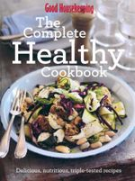 The Complete Healthy Cookbook : Delicious, nutritious, triple-tested recipes