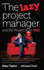 The Lazy Project Manager and the Project From Hell : Back in the comfy chair for more productive lazy wisdom and then off to the time machine to save t - Peter Taylor