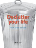 Declutter your life : From chaos to calm - Infinite Ideas