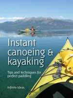 Instant Canoeing and Kayaking : Tips and Techniques for Perfect Paddling - Infinite Ideas