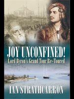 Joy Unconfined : Lord Byron's Grand Tour Re-toured - Ian Strathcarron