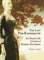 The Lost Pre-Raphaelite : The Secret Life and Loves of Robert Bateman - Nigel Daly