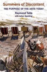 Summers of Discontent : The Purpose of the Arts Today - Raymond Tallis