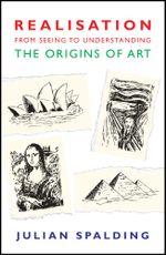 Realisation-from Seeing to Understanding : The Origins of Art - Julian Spalding