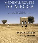 Medieval Routes to Mecca : A Study of the Darb Zubaidah Pilgrim Trail - Sa'ad Bin 'Abd al-'Aziz Rashid