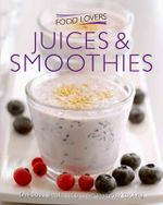 Juices and Smoothies : Delicious, simple recipes for everyday cooking
