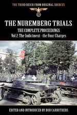The Nuremberg Trials - The Complete Proceedings Vol 2 : The Indictment - the Four Charges