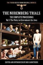 The Nuremberg Trials - The Complete Proceedings Vol 3 : The Policy to Exterminate the Jews