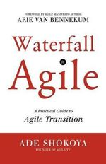 Waterfall to Agile - A Practical Guide to Agile Transition - Ade Shokoya