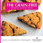 The Grain-Free Breakfast and Snack Book : Recipes by Emily Jane - Emily Jane Whiteley
