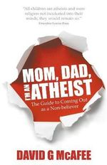 Mom, Dad, I'm an Atheist - the Guide to Coming Out as a Non-believer : A Guide for Patients and Families - G David McAfee