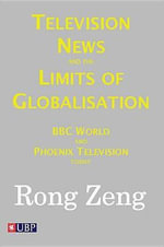 Television News and the Limits of Globalisation : BBC World and Phoenix Television Today - Rong Zeng