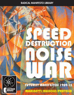 Speed Destruction Noise War : Futurist Manifestos 1909-15 - F.T. Marinetti