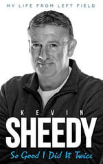 So Good I Did it Twice : Kevin Sheedy My Life from Left Field - Kevin Sheedy
