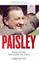 Bob Paisley: Smile on Me and Guide My Hand : The Authorised Biography - John Keith