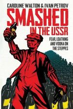 Smashed in the USSR : Fear, Loathing and Vodka in the Soviet Union - Caroline Walton