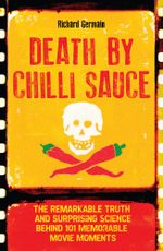Death by Chilli Sauce : The Remarkable Truth and Surprising Science behind 101 Memorable Movie Moments - Richard Germain